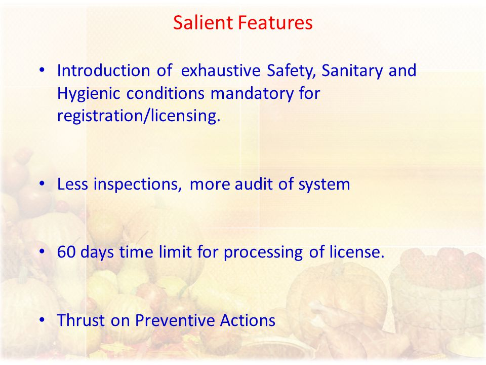 Salient Features Introduction of exhaustive Safety, Sanitary and Hygienic conditions mandatory for registration/licensing.