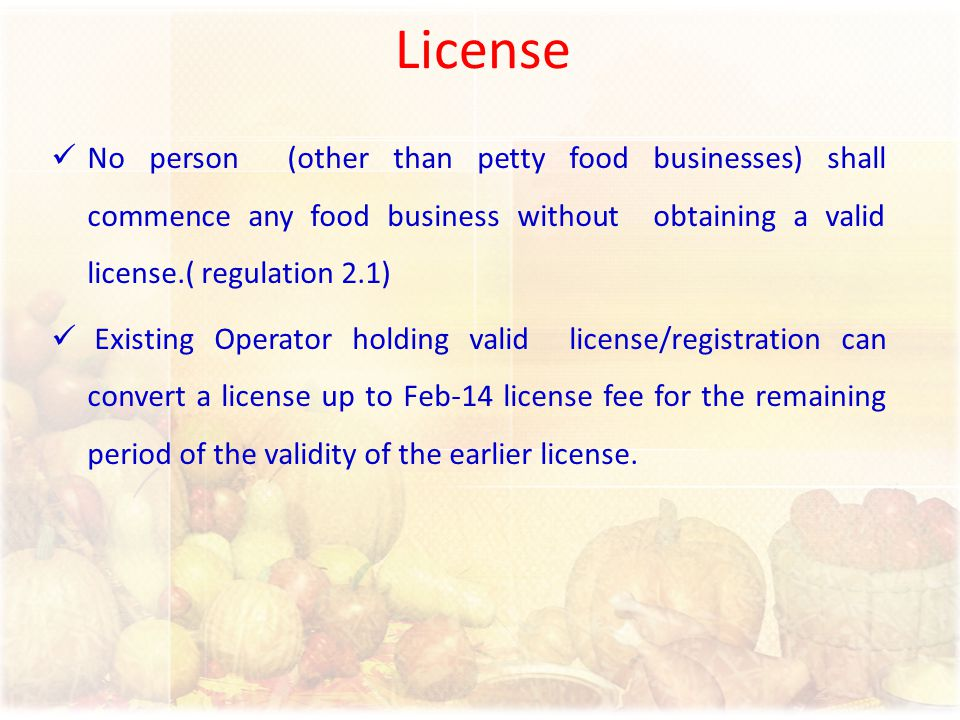 License No person (other than petty food businesses) shall commence any food business without obtaining a valid license.( regulation 2.1)