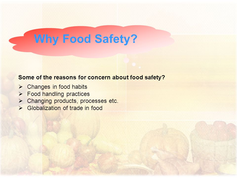 Why Food Safety Some of the reasons for concern about food safety