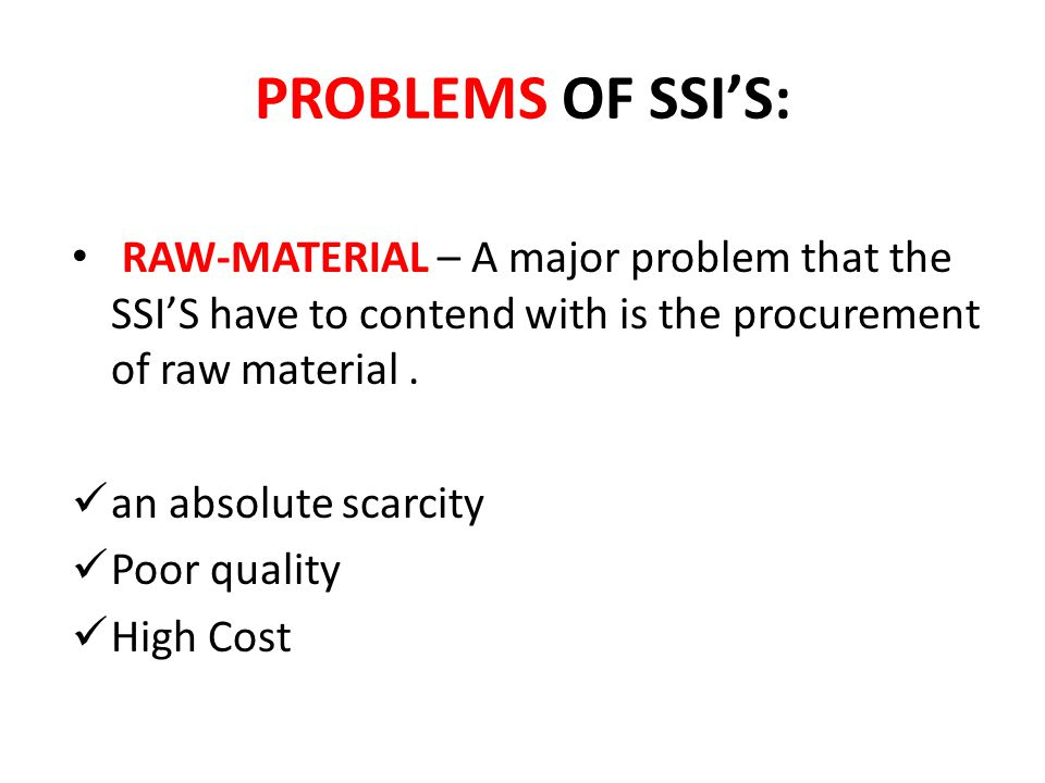 PROBLEMS OF SSI'S: RAW-MATERIAL – A major problem that the SSI'S have to contend with is the procurement of raw material .