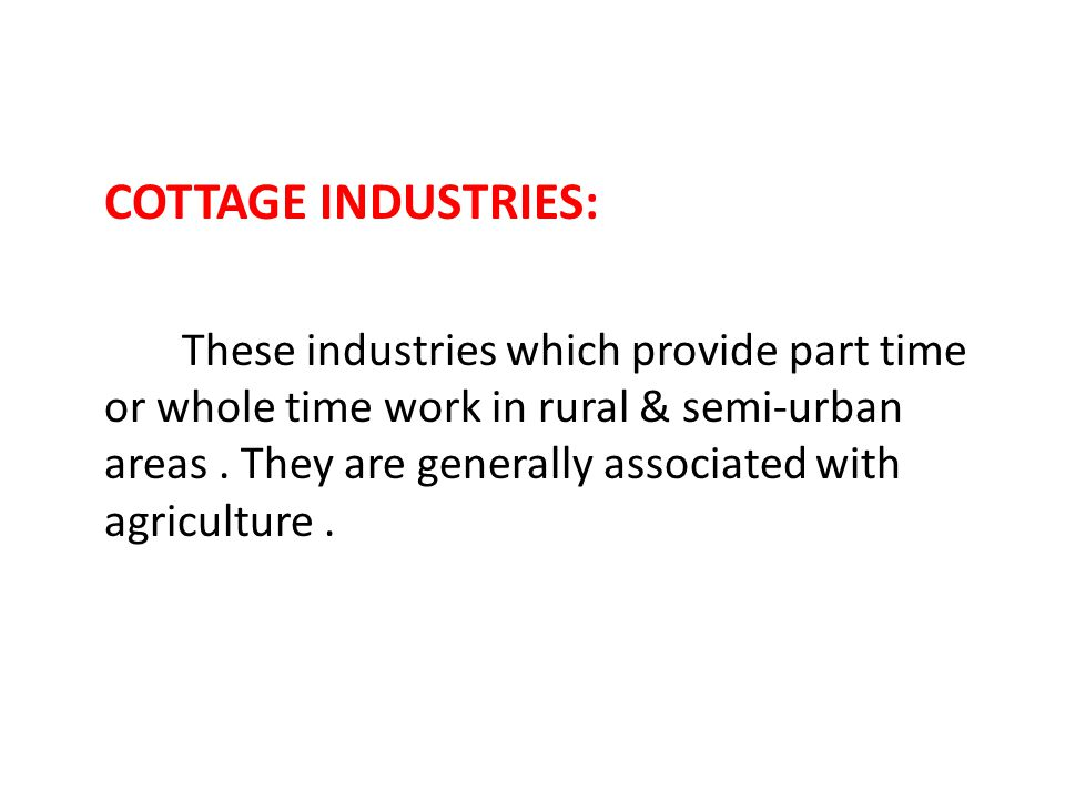 COTTAGE INDUSTRIES: These industries which provide part time or whole time work in rural & semi-urban areas .