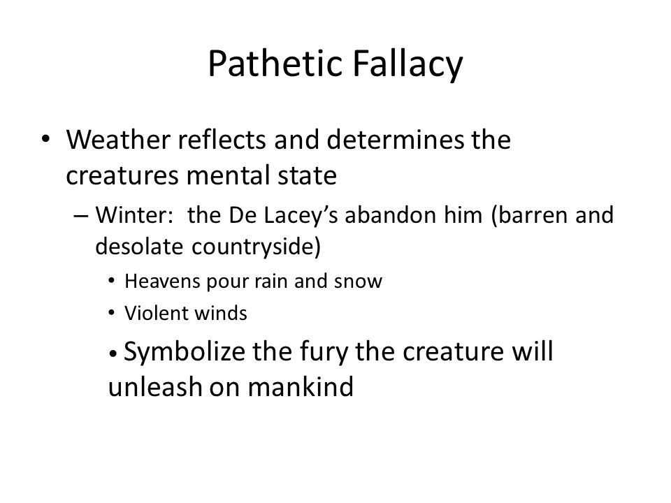 Pathetic Fallacy Weather reflects and determines the creatures mental state. Winter: the De Lacey's abandon him (barren and desolate countryside)