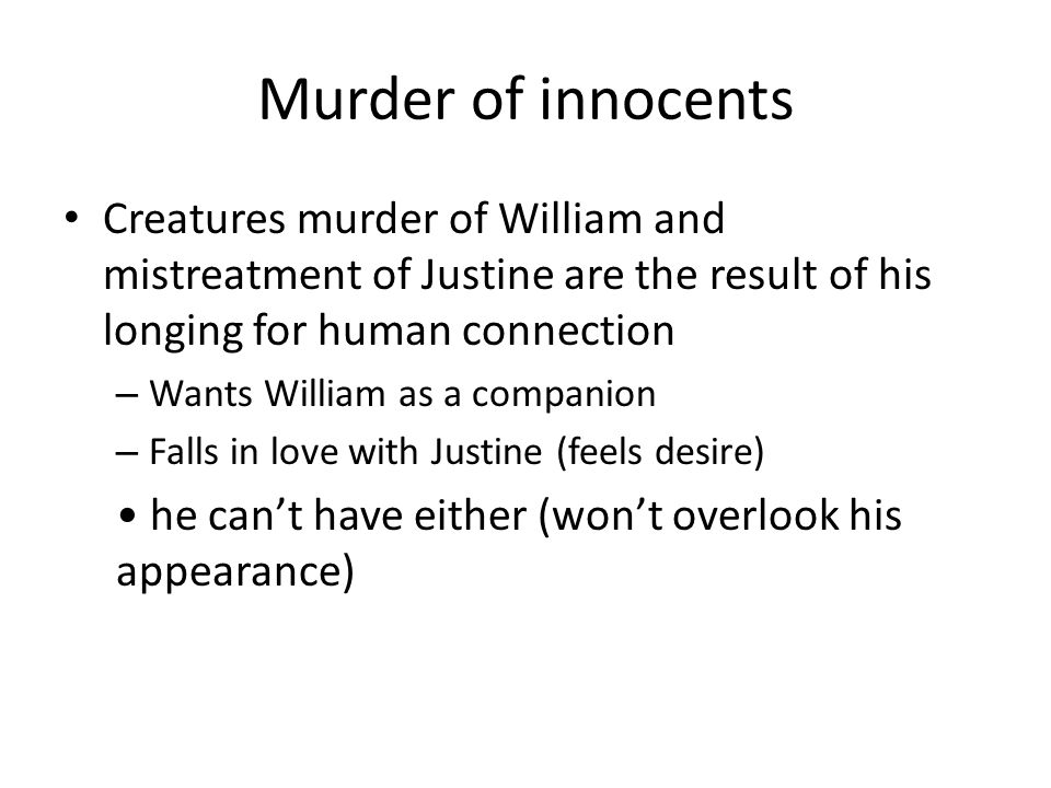 Murder of innocents Creatures murder of William and mistreatment of Justine are the result of his longing for human connection.