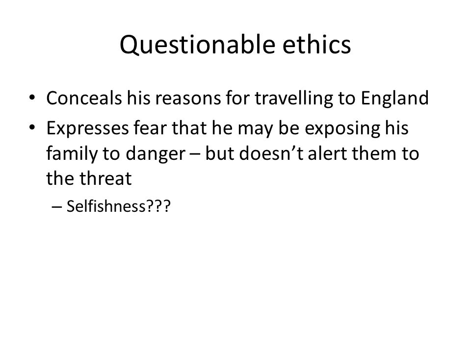Questionable ethics Conceals his reasons for travelling to England