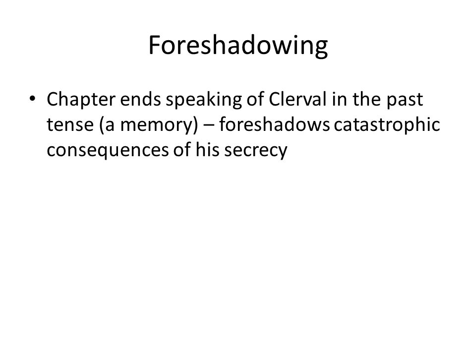 Foreshadowing Chapter ends speaking of Clerval in the past tense (a memory) – foreshadows catastrophic consequences of his secrecy.