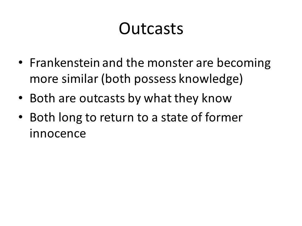 Outcasts Frankenstein and the monster are becoming more similar (both possess knowledge) Both are outcasts by what they know.