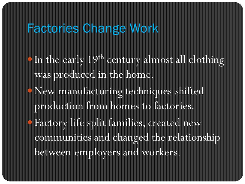 Factories Change Work In the early 19th century almost all clothing was produced in the home.