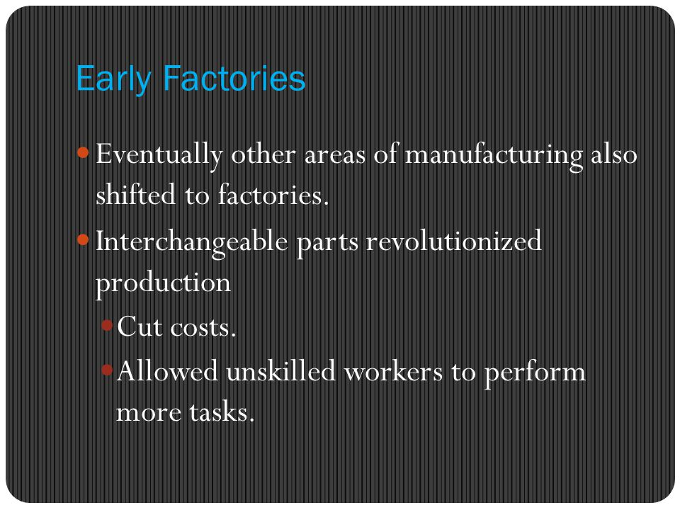 Early Factories Eventually other areas of manufacturing also shifted to factories. Interchangeable parts revolutionized production.
