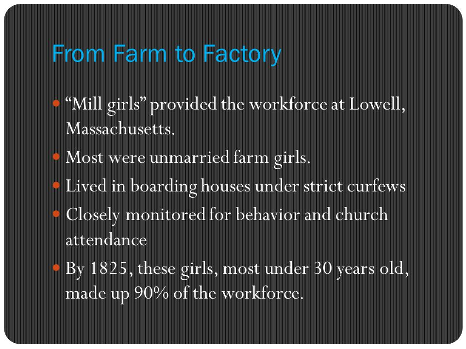 From Farm to Factory Mill girls provided the workforce at Lowell, Massachusetts. Most were unmarried farm girls.