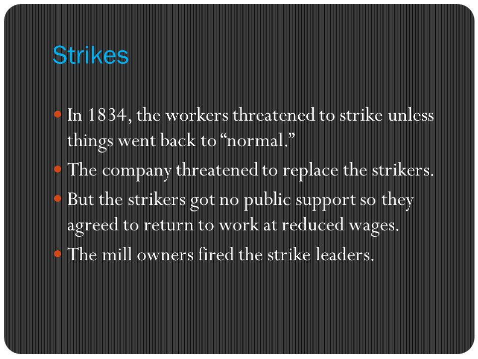Strikes In 1834, the workers threatened to strike unless things went back to normal. The company threatened to replace the strikers.