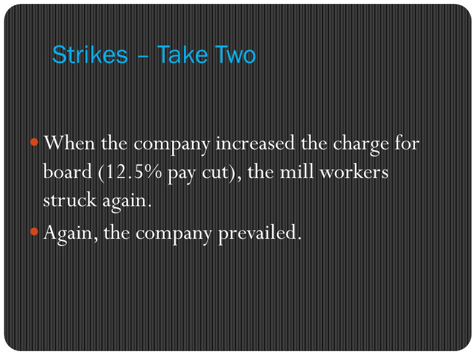 Strikes – Take Two When the company increased the charge for board (12.5% pay cut), the mill workers struck again.