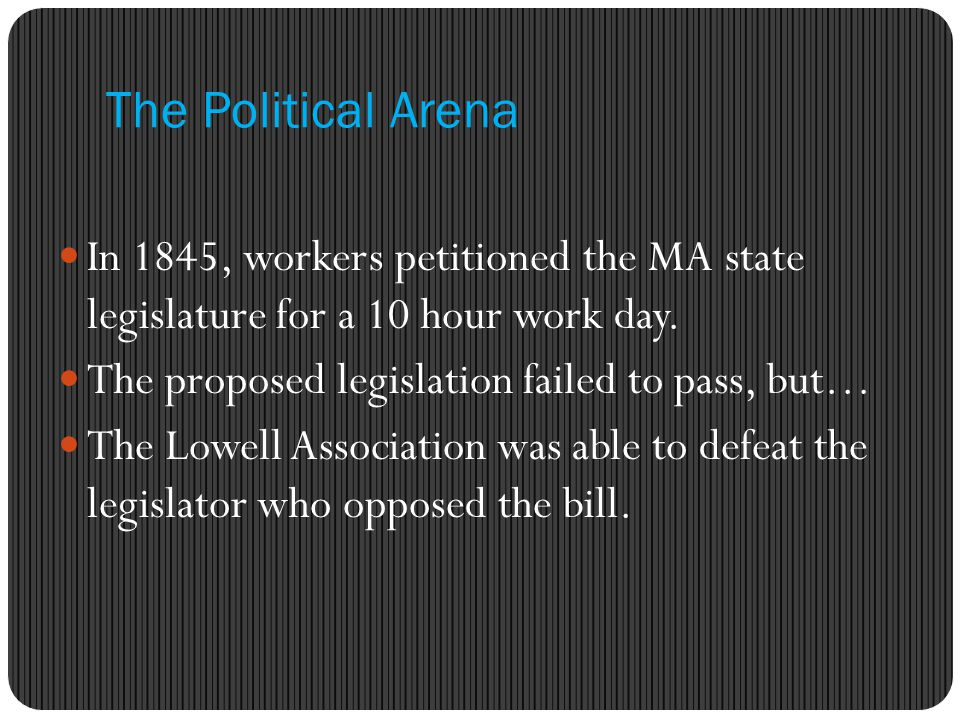 The Political Arena In 1845, workers petitioned the MA state legislature for a 10 hour work day. The proposed legislation failed to pass, but…