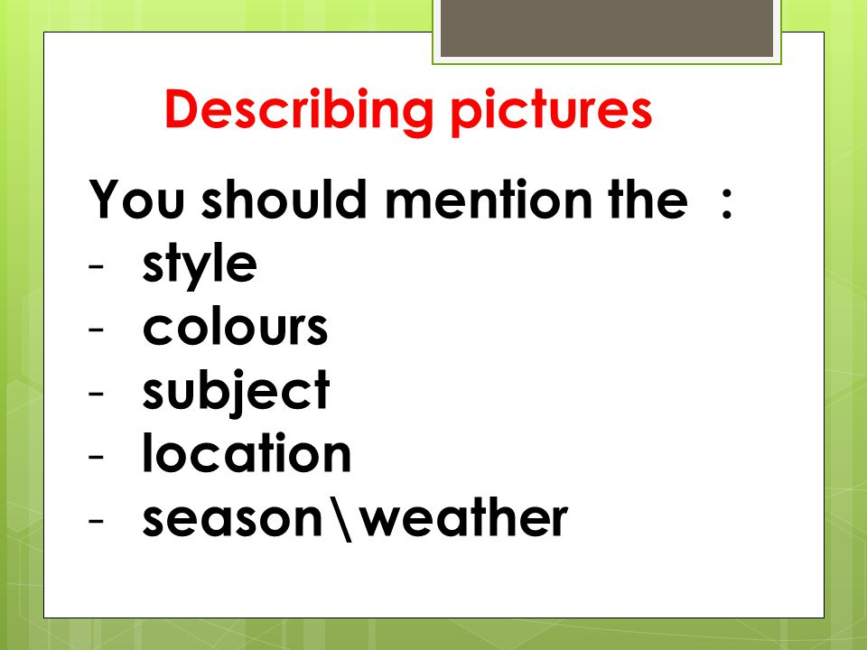 Describing pictures You should mention the : style colours subject location season\weather