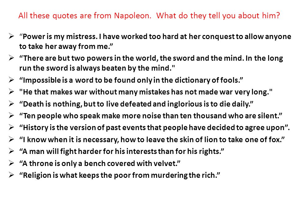 All these quotes are from Napoleon. What do they tell you about him