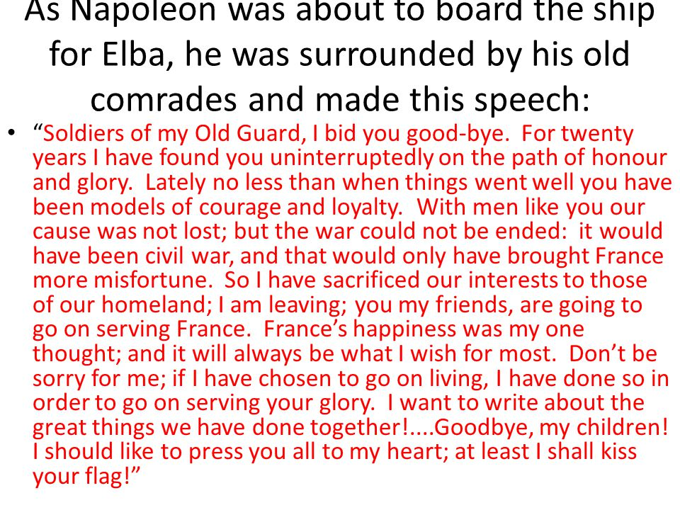 As Napoleon was about to board the ship for Elba, he was surrounded by his old comrades and made this speech: