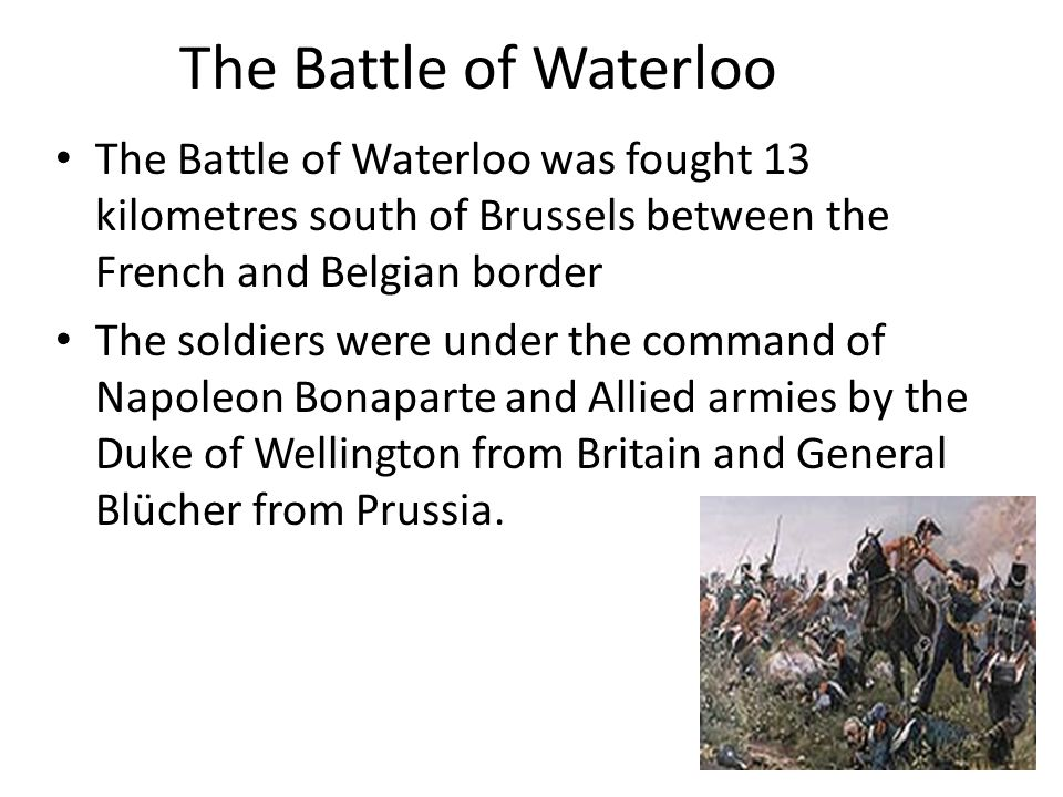 The Battle of Waterloo The Battle of Waterloo was fought 13 kilometres south of Brussels between the French and Belgian border.