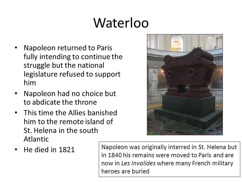 Waterloo Napoleon returned to Paris fully intending to continue the struggle but the national legislature refused to support him.