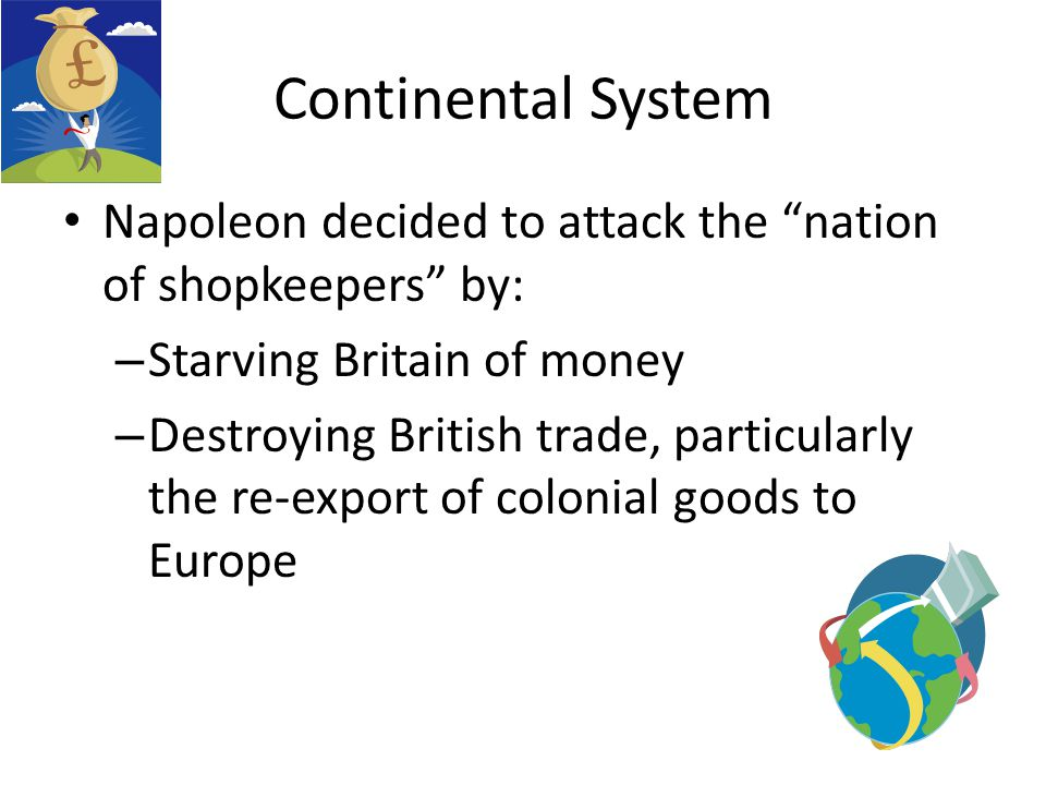 Continental System Napoleon decided to attack the nation of shopkeepers by: Starving Britain of money.