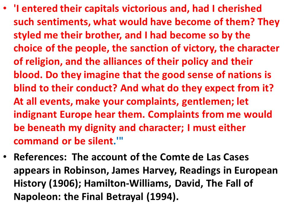 I entered their capitals victorious and, had I cherished such sentiments, what would have become of them They styled me their brother, and I had become so by the choice of the people, the sanction of victory, the character of religion, and the alliances of their policy and their blood. Do they imagine that the good sense of nations is blind to their conduct And what do they expect from it At all events, make your complaints, gentlemen; let indignant Europe hear them. Complaints from me would be beneath my dignity and character; I must either command or be silent.