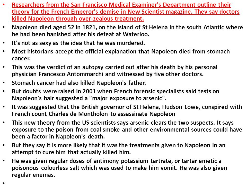 Researchers from the San Francisco Medical Examiner s Department outline their theory for the French Emperor s demise in New Scientist magazine. They say doctors killed Napoleon through over-zealous treatment.