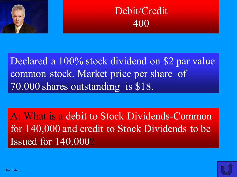 Debit/Credit 400 Declared a 100% stock dividend on $2 par value common stock. Market price per share of 70,000 shares outstanding is $18.