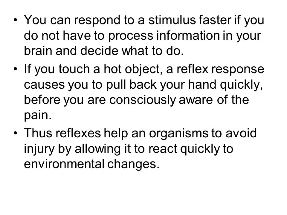 You can respond to a stimulus faster if you do not have to process information in your brain and decide what to do.