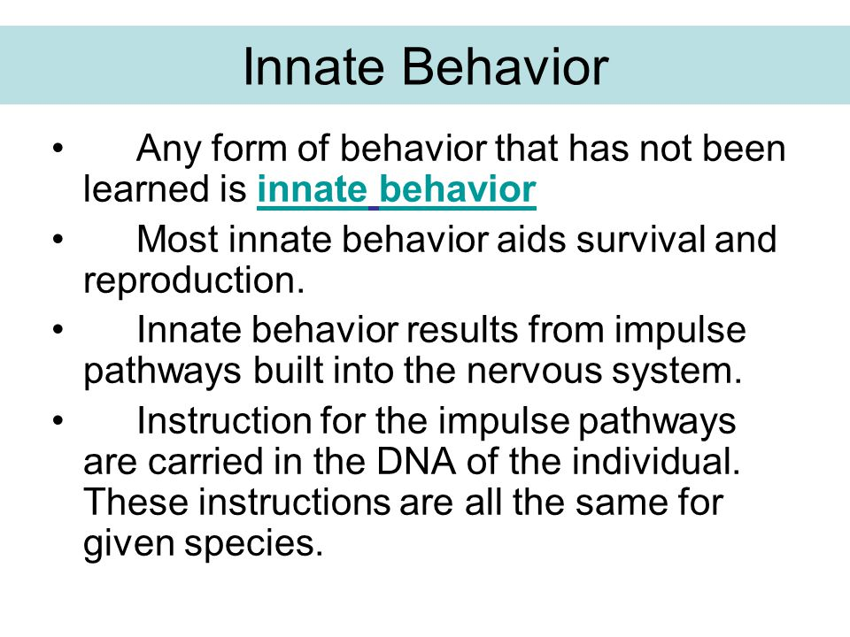 Innate Behavior Any form of behavior that has not been learned is innate behavior. Most innate behavior aids survival and reproduction.