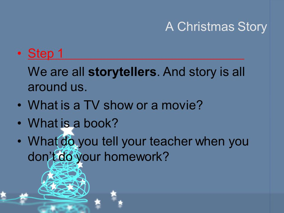 A Christmas Story Step 1. We are all storytellers. And story is all around us. What is a TV show or a movie