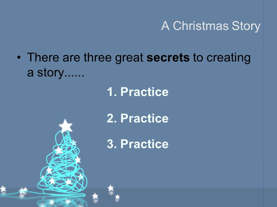 A Christmas Story There are three great secrets to creating a story...... 1. Practice. 2. Practice.