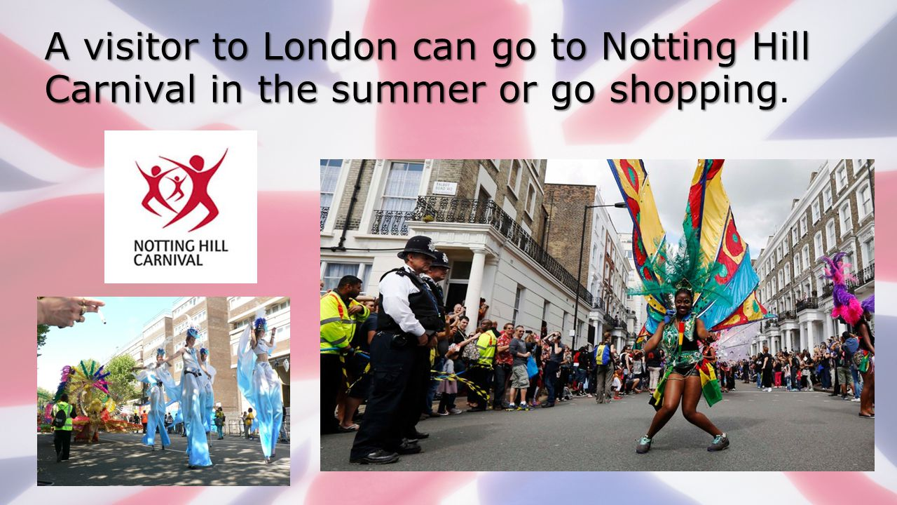 A visitor to London can go to Notting Hill Carnival in the summer or go shopping.