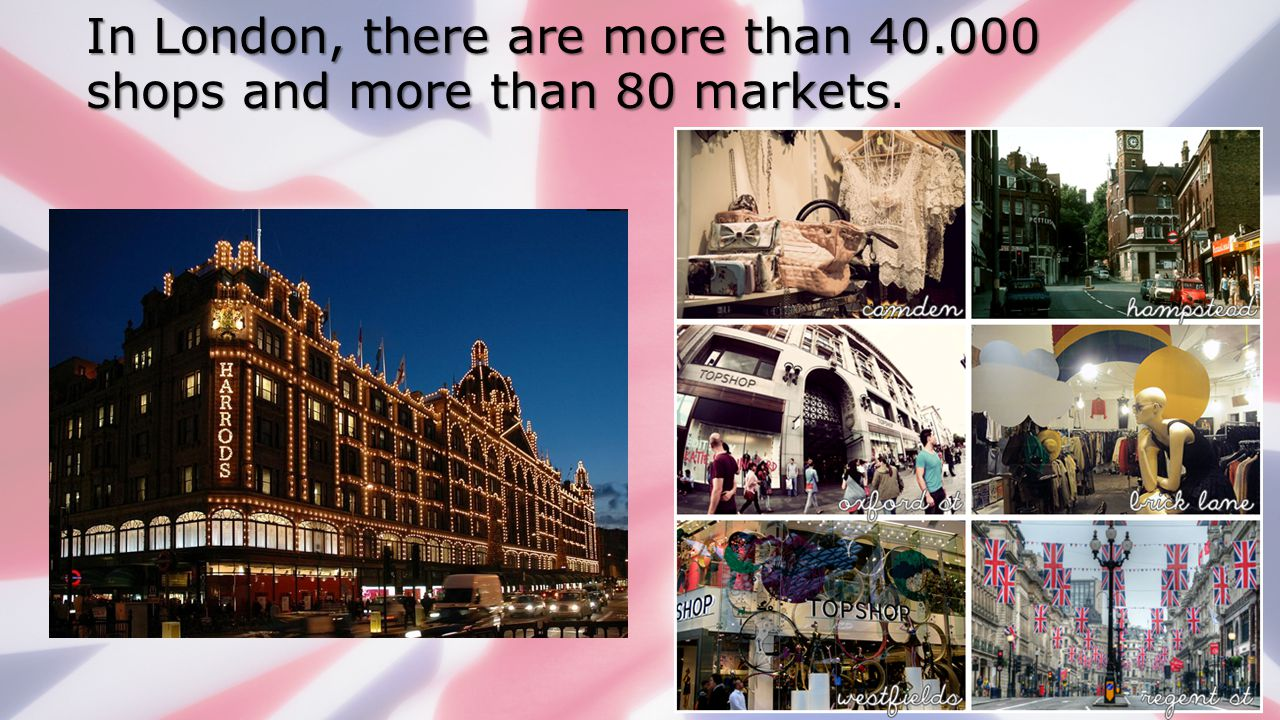 In London, there are more than 40.000 shops and more than 80 markets.