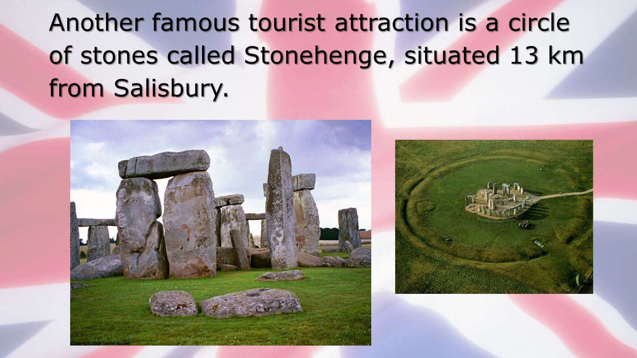 Another famous tourist attraction is a circle of stones called Stonehenge, situated 13 km from Salisbury.