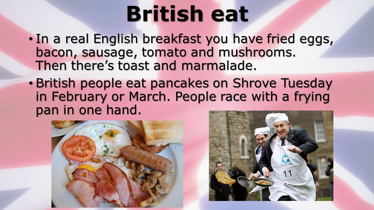 British eat In a real English breakfast you have fried eggs, bacon, sausage, tomato and mushrooms. Then there's toast and marmalade.