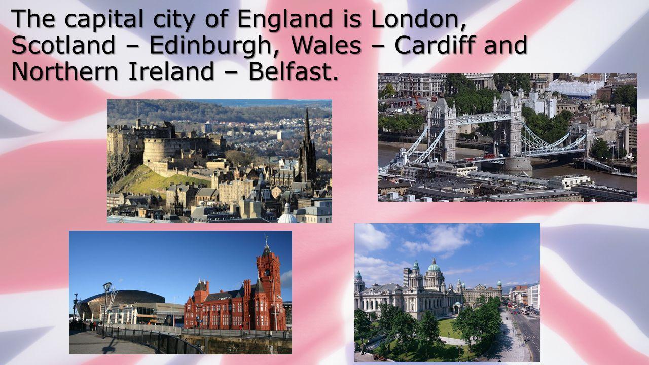 The capital city of England is London, Scotland – Edinburgh, Wales – Cardiff and Northern Ireland – Belfast.