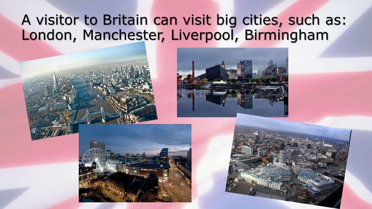 A visitor to Britain can visit big cities, such as: London, Manchester, Liverpool, Birmingham