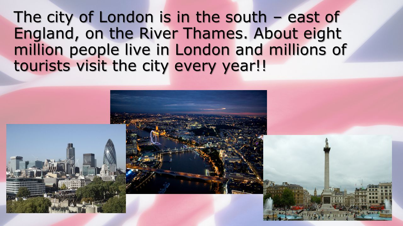 The city of London is in the south – east of England, on the River Thames.