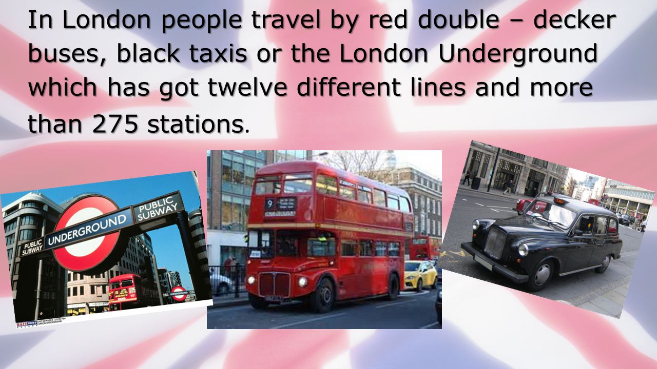 In London people travel by red double – decker buses, black taxis or the London Underground which has got twelve different lines and more than 275 stations.