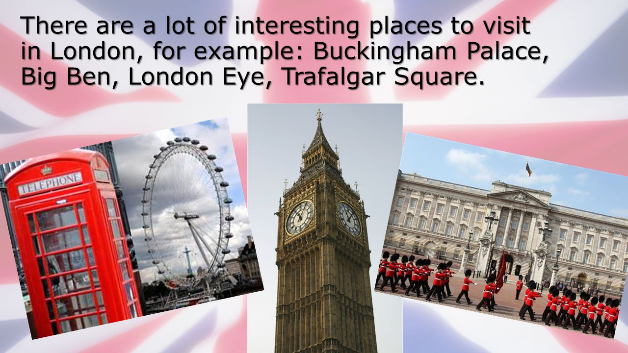 There are a lot of interesting places to visit in London, for example: Buckingham Palace, Big Ben, London Eye, Trafalgar Square.