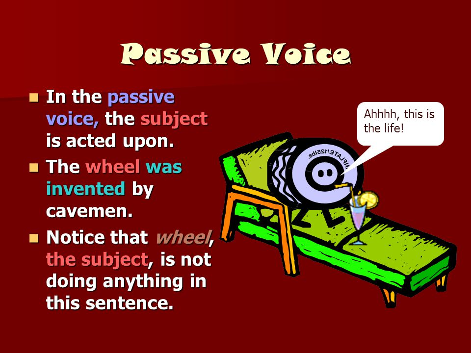 Passive Voice In the passive voice, the subject is acted upon.