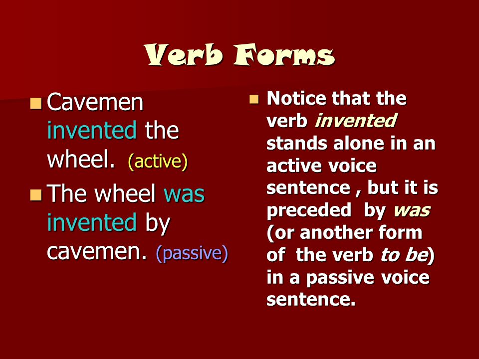 Verb Forms Cavemen invented the wheel. (active)