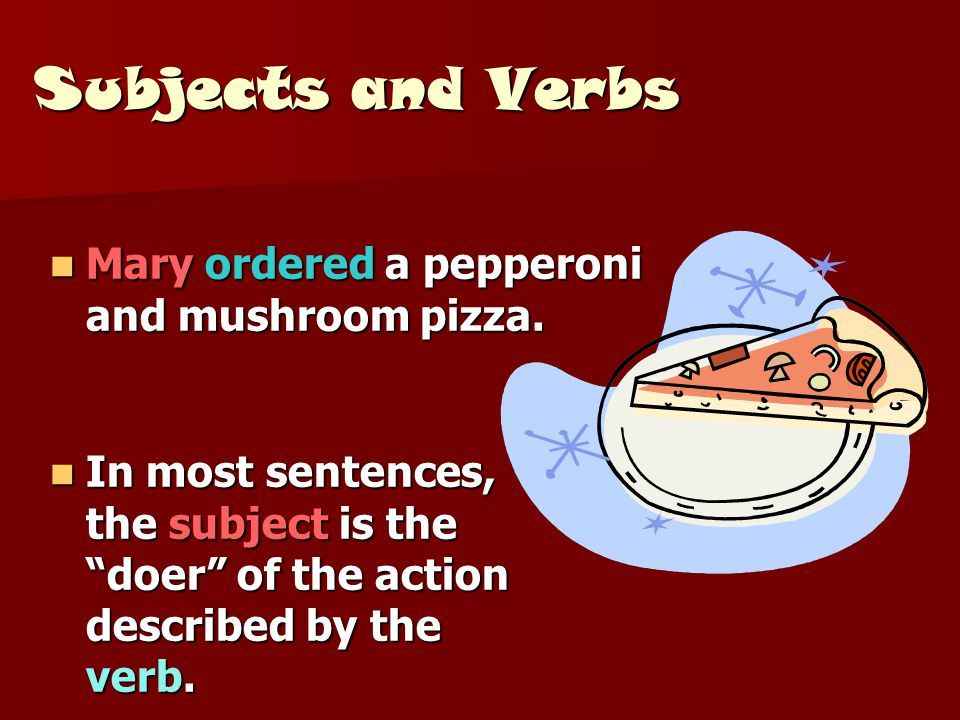 Subjects and Verbs Mary ordered a pepperoni and mushroom pizza.