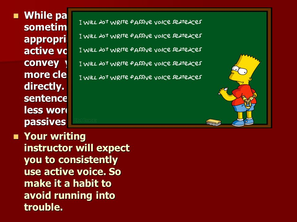 While passive voice is sometimes appropriate, the active voice will convey your ideas more clearly and directly. Active voice sentences require less words than passives ones.