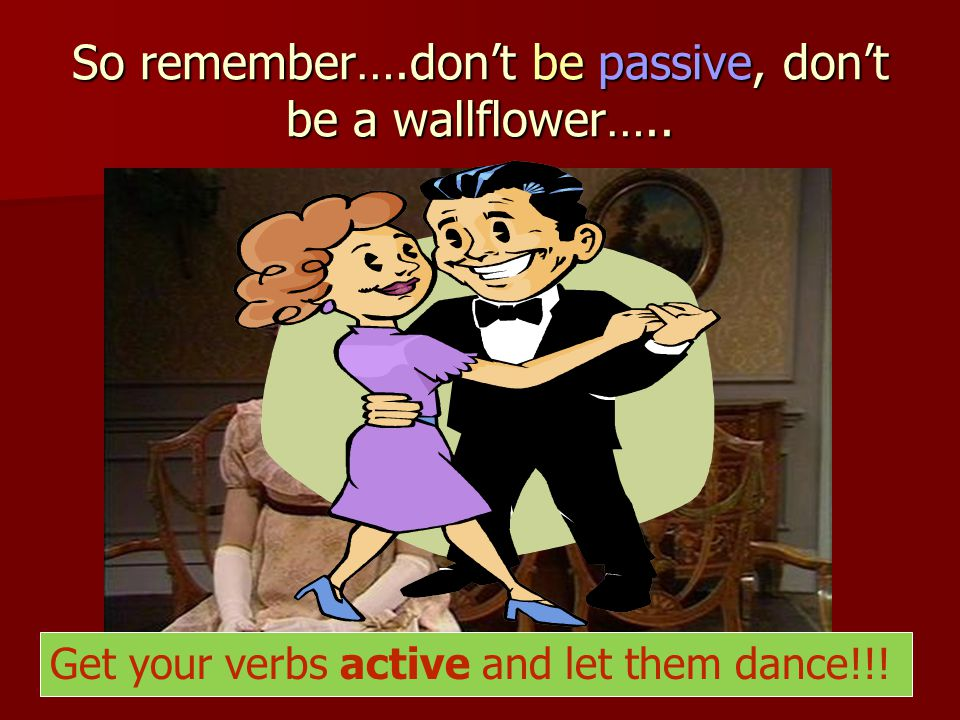 So remember….don't be passive, don't be a wallflower…..