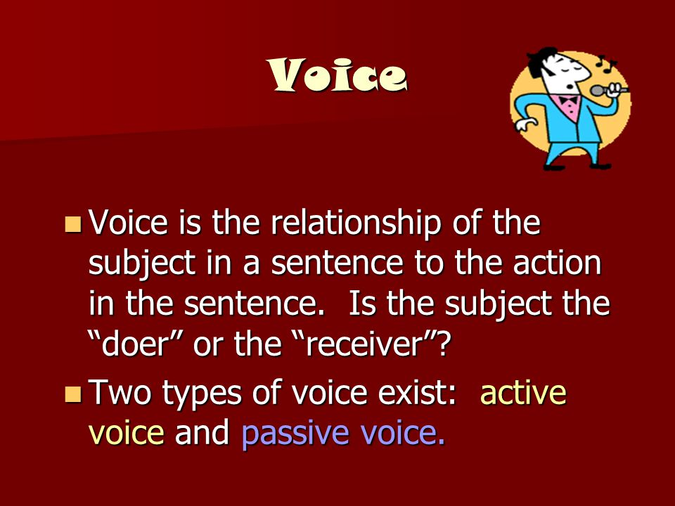 Voice Voice is the relationship of the subject in a sentence to the action in the sentence. Is the subject the doer or the receiver