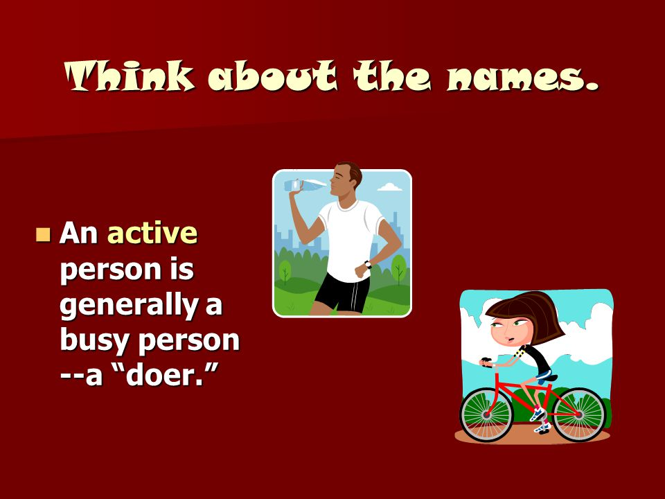 Think about the names. An active person is generally a busy person --a doer.