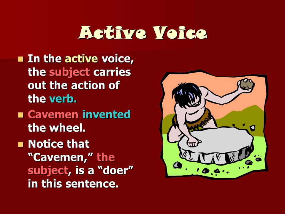 Active Voice In the active voice, the subject carries out the action of the verb. Cavemen invented the wheel.