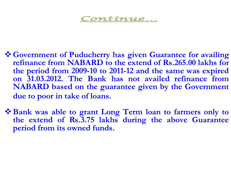 Government of Puducherry has given Guarantee for availing refinance from NABARD to the extend of Rs.265.00 lakhs for the period from 2009-10 to 2011-12 and the same was expired on 31.03.2012. The Bank has not availed refinance from NABARD based on the guarantee given by the Government due to poor in take of loans.