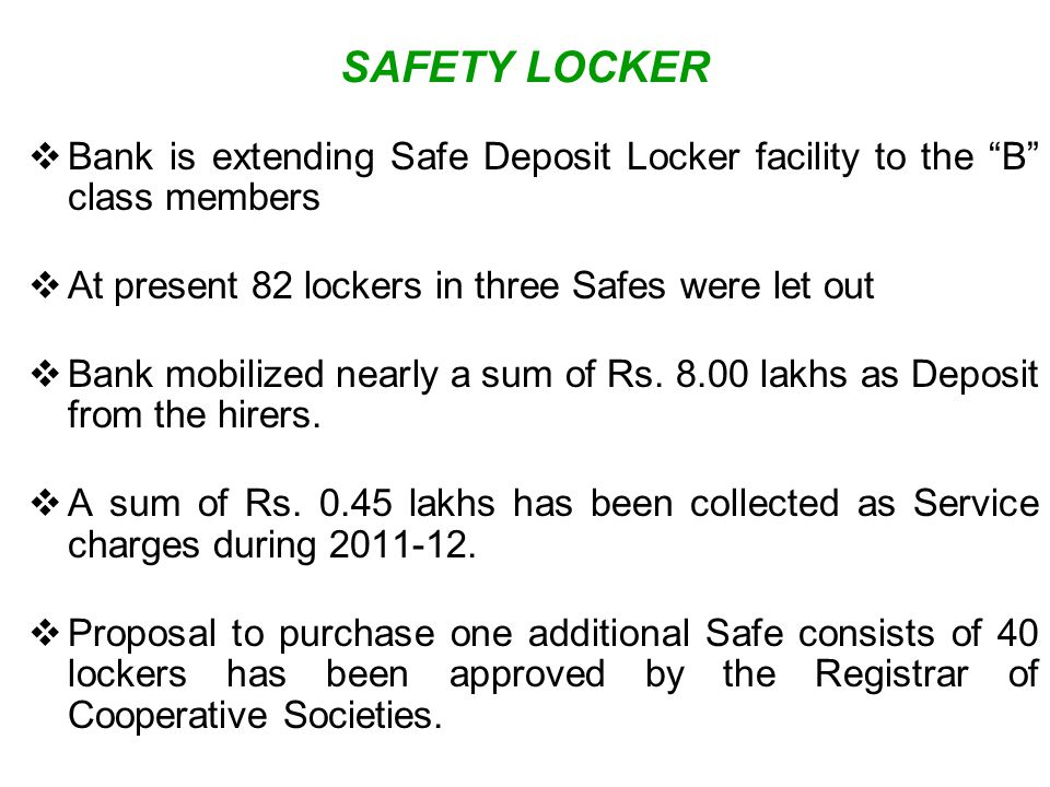 SAFETY LOCKER Bank is extending Safe Deposit Locker facility to the B class members. At present 82 lockers in three Safes were let out.