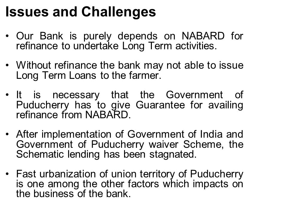 Issues and Challenges Our Bank is purely depends on NABARD for refinance to undertake Long Term activities.