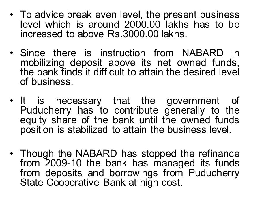 To advice break even level, the present business level which is around 2000.00 lakhs has to be increased to above Rs.3000.00 lakhs.